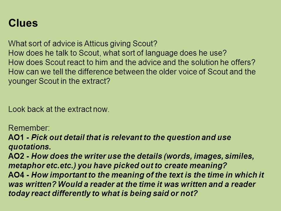 Clues What sort of advice is Atticus giving Scout? How does he talk to Scout, what sort of language does he use? How does Scout react to him and the a
