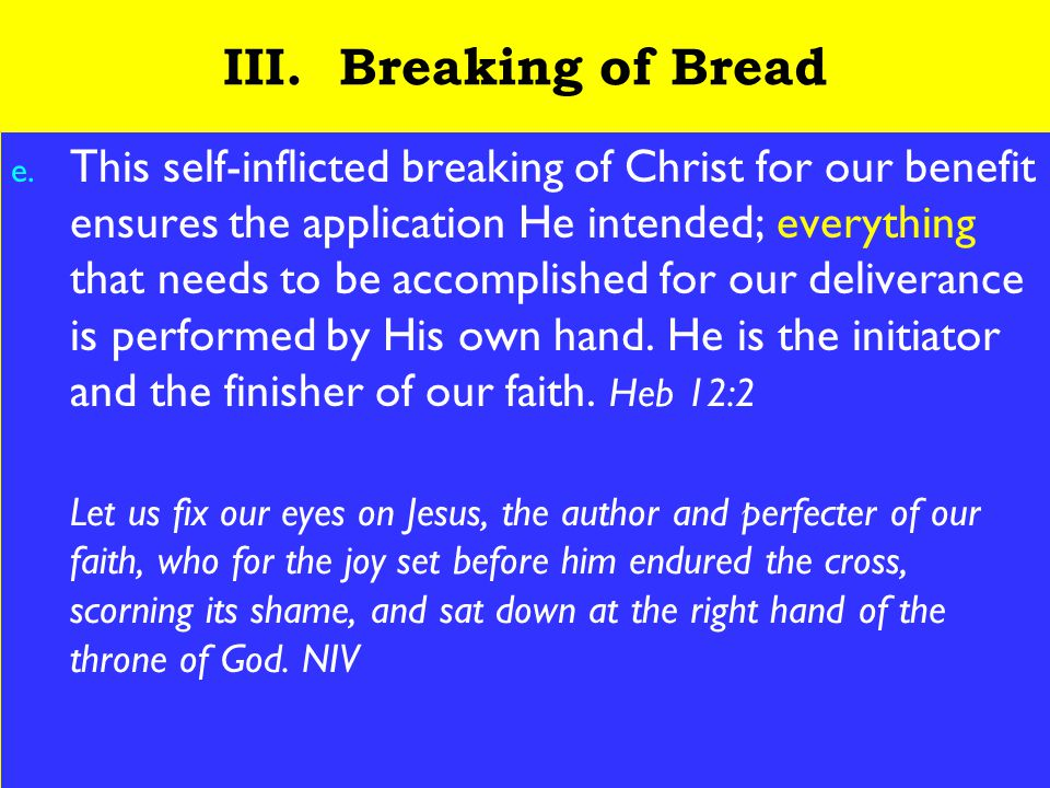 19 III. Breaking of Bread e. This self-inflicted breaking of Christ for our benefit ensures the application He intended; everything that needs to be a