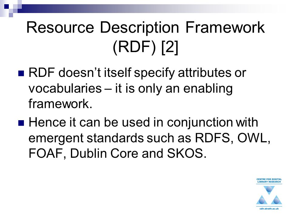 Resource Description Framework (RDF) [2] RDF doesn't itself specify attributes or vocabularies – it is only an enabling framework.