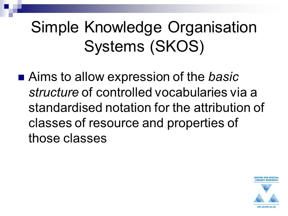 Simple Knowledge Organisation Systems (SKOS) Aims to allow expression of the basic structure of controlled vocabularies via a standardised notation for the attribution of classes of resource and properties of those classes
