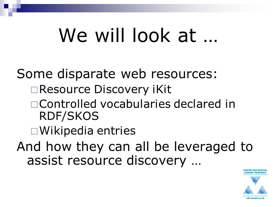 We will look at … Some disparate web resources:  Resource Discovery iKit  Controlled vocabularies declared in RDF/SKOS  Wikipedia entries And how they can all be leveraged to assist resource discovery …