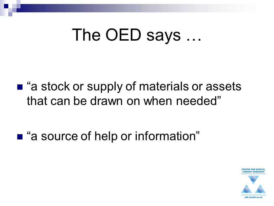 The OED says … a stock or supply of materials or assets that can be drawn on when needed a source of help or information