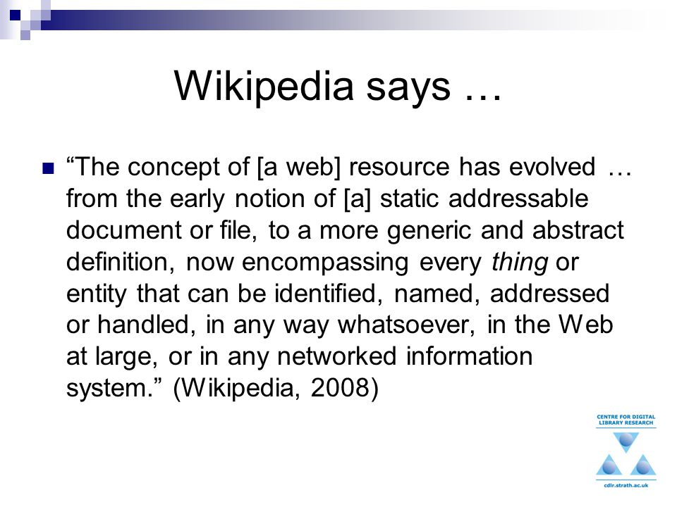 Wikipedia says … The concept of [a web] resource has evolved … from the early notion of [a] static addressable document or file, to a more generic and abstract definition, now encompassing every thing or entity that can be identified, named, addressed or handled, in any way whatsoever, in the Web at large, or in any networked information system. (Wikipedia, 2008)