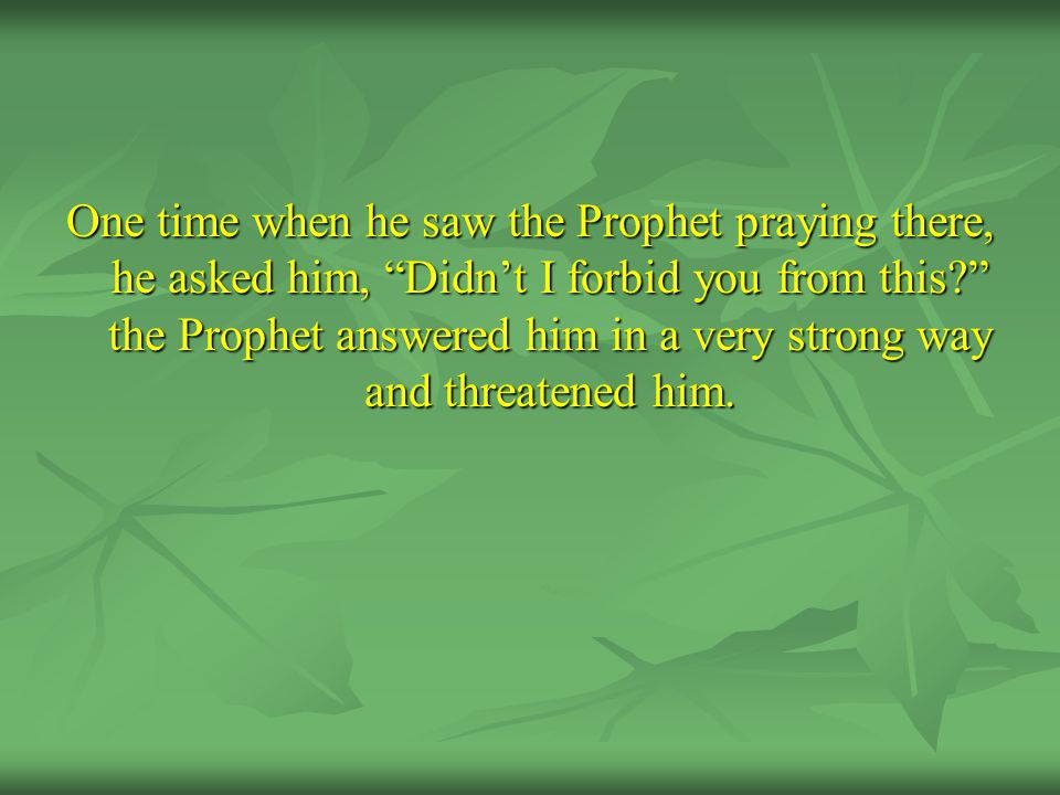 One time when he saw the Prophet praying there, he asked him, Didn't I forbid you from this the Prophet answered him in a very strong way and threatened him.