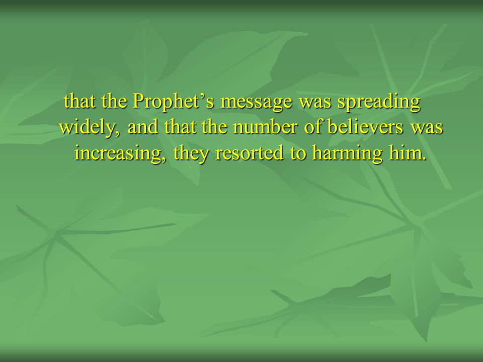 that the Prophet's message was spreading widely, and that the number of believers was increasing, they resorted to harming him.