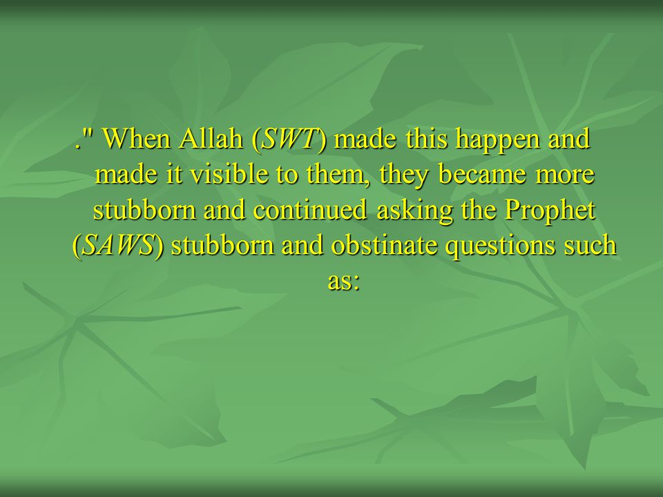 . When Allah (SWT) made this happen and made it visible to them, they became more stubborn and continued asking the Prophet (SAWS) stubborn and obstinate questions such as: