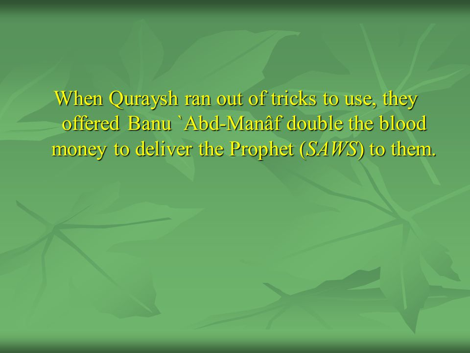 When Quraysh ran out of tricks to use, they offered Banu `Abd-Manâf double the blood money to deliver the Prophet (SAWS) to them.