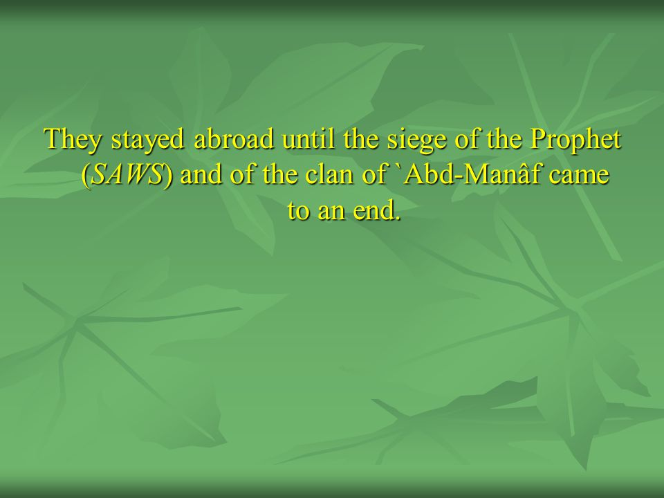 They stayed abroad until the siege of the Prophet (SAWS) and of the clan of `Abd-Manâf came to an end.