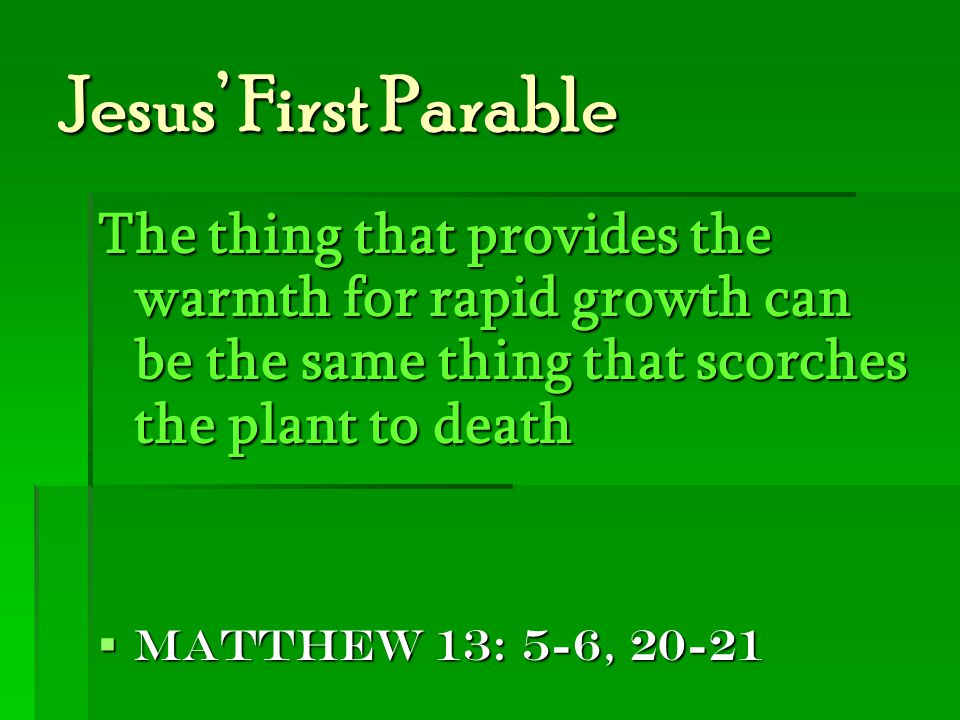 Jesus' First Parable The thing that provides the warmth for rapid growth can be the same thing that scorches the plant to death  Matthew 13: 5-6, 20-