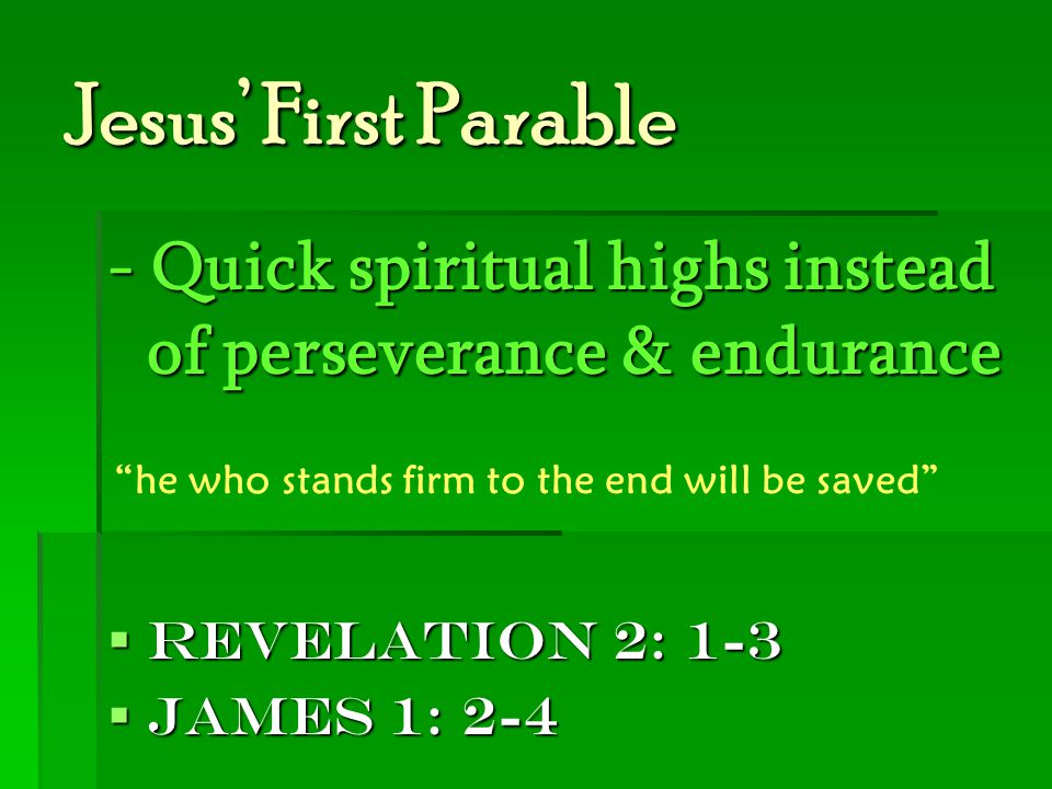 """Jesus' First Parable - Quick spiritual highs instead of perseverance & endurance  Revelation 2: 1-3  James 1: 2-4 """"he who stands firm to the end wil"""
