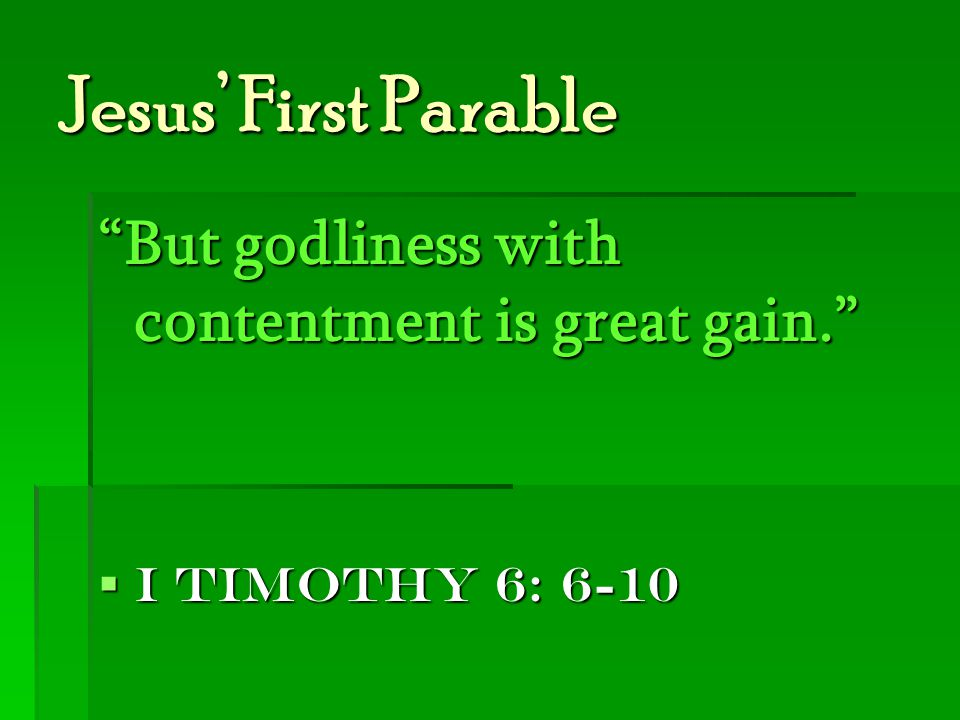 Jesus' First Parable But godliness with contentment is great gain.  I Timothy 6: 6-10