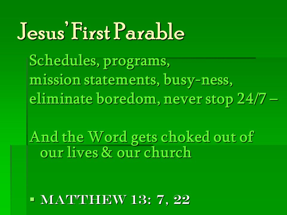 Jesus' First Parable Schedules, programs, mission statements, busy-ness, eliminate boredom, never stop 24/7 – And the Word gets choked out of our live