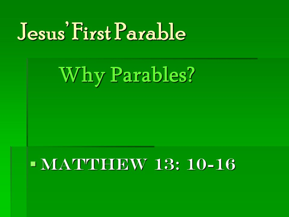 Jesus' First Parable Why Parables?  Matthew 13: 10-16