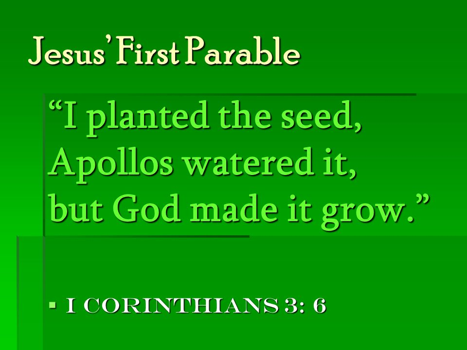Jesus' First Parable I planted the seed, Apollos watered it, but God made it grow.  I Corinthians 3: 6
