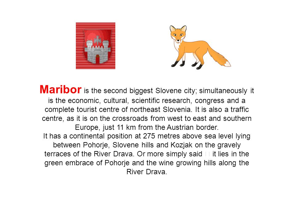 Maribor is the second biggest Slovene city; simultaneously it is the economic, cultural, scientific research, congress and a complete tourist centre o