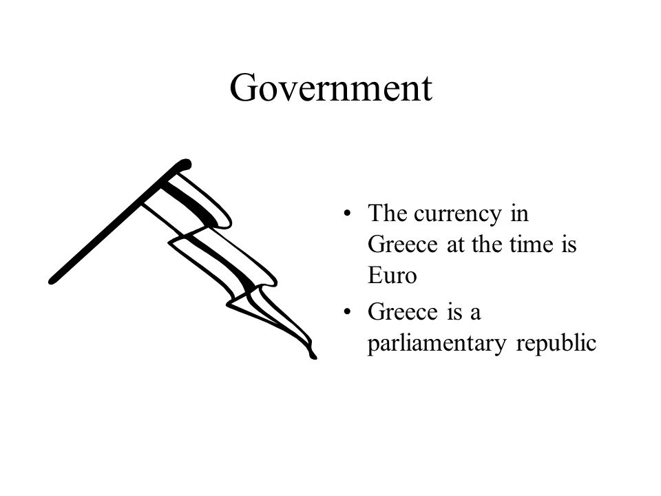 Government The currency in Greece at the time is Euro Greece is a parliamentary republic