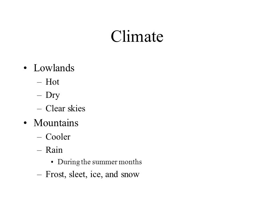 Climate Lowlands –Hot –Dry –Clear skies Mountains –Cooler –Rain During the summer months –Frost, sleet, ice, and snow
