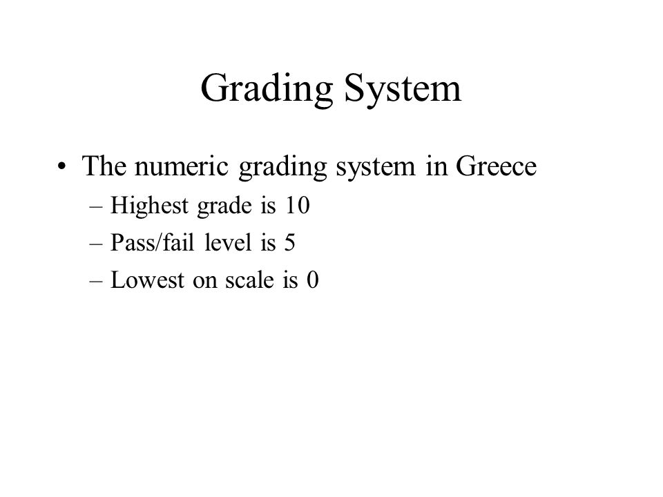 Grading System The numeric grading system in Greece –Highest grade is 10 –Pass/fail level is 5 –Lowest on scale is 0