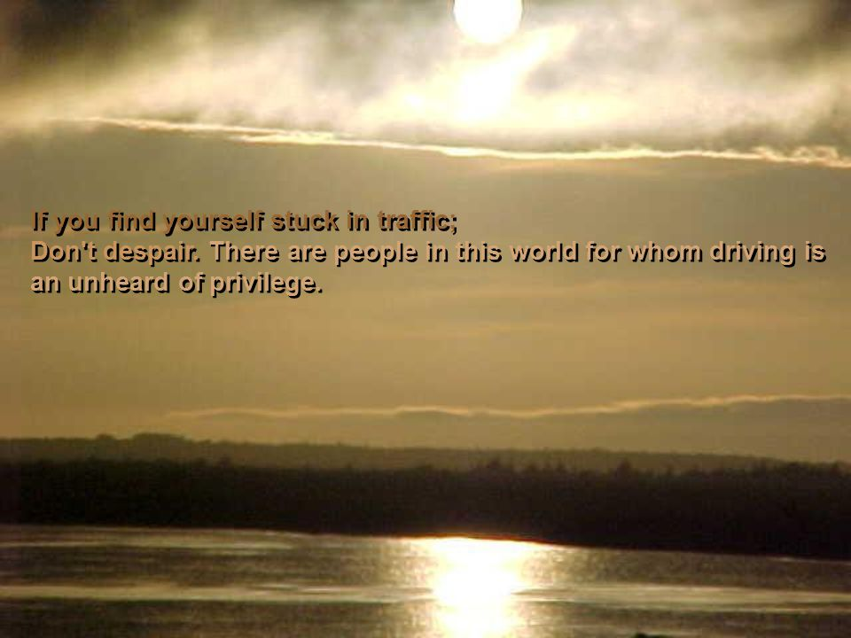 If you find yourself stuck in traffic; Don t despair.