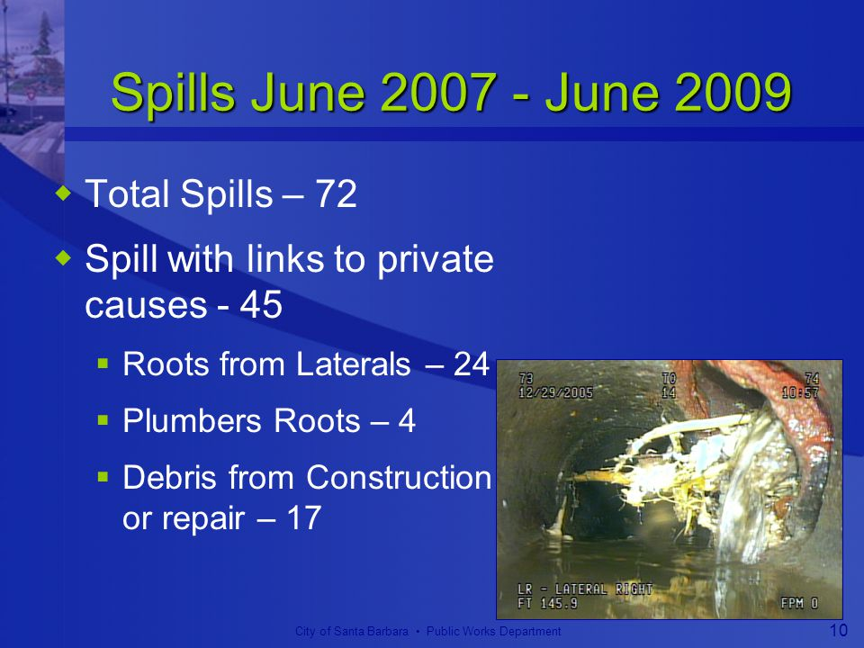 City of Santa Barbara Public Works Department 10 Spills June 2007 - June 2009  Total Spills – 72  Spill with links to private causes - 45  Roots from Laterals – 24  Plumbers Roots – 4  Debris from Construction or repair – 17