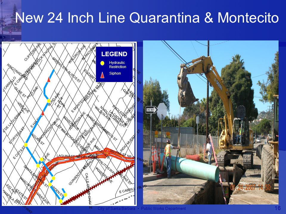 City of Santa Barbara Public Works Department 16 New 24 Inch Line Quarantina & Montecito E MONTECITO PL TERRACE VISTA LN SYCAMORE LN OAK ST LA CADENA ST LAWRENCE AVE KIMBALL AVE MOTOR WAY ASHLEY AVE CLIFFORD AVE RINCONADA RD ELIZABETH ST PICO AVE NIELPARK ST JUANA MARIA AVE JENNINGS AVE UNION AVE MELLIFONT AVE WILSON AVE POWERS AVE GARDEN ST SB OFFRAMP LAGUNA ST NB OFFRAMP MILPAS ST NB OFFRAMP ENSENADA ST S NOPALITOS WAY FIG AVE WALDRON AVE EDISON AVE ALLEY 600 BLOCK GUTIERREZ ST RICHARDSON AVE ALLEY 800 BLOCK N NOPAL ST E CABRILLO BLVD S SALINAS ST S ALISOS ST CACIQUE ST S MILPAS ST INDIO MUERTO ST N CANADA ST E YANONALI ST E MONTECITO ST E MASON ST QUINIENTOS ST S SOLEDAD ST LA VISTA GRANDE LAGUNA ST PALM AVE SANTA BARBARA ST ANACAPA ST CALLE CESAR CHAVEZ CHAPALA ST GARDEN ST N VOLUNTARIO ST STATE ST OLIVE ST E DE LA GUERRA ST E COTA ST E CANON PERDIDO ST E CARRILLO VINE AVE N NOPA L ST BLANCHARD ST E ORTEGA ST GRAY AVE N ALISOS ST SPRING ST BOND AVE E HALEY ST LEGEND Hydraulic Restriction Siphon