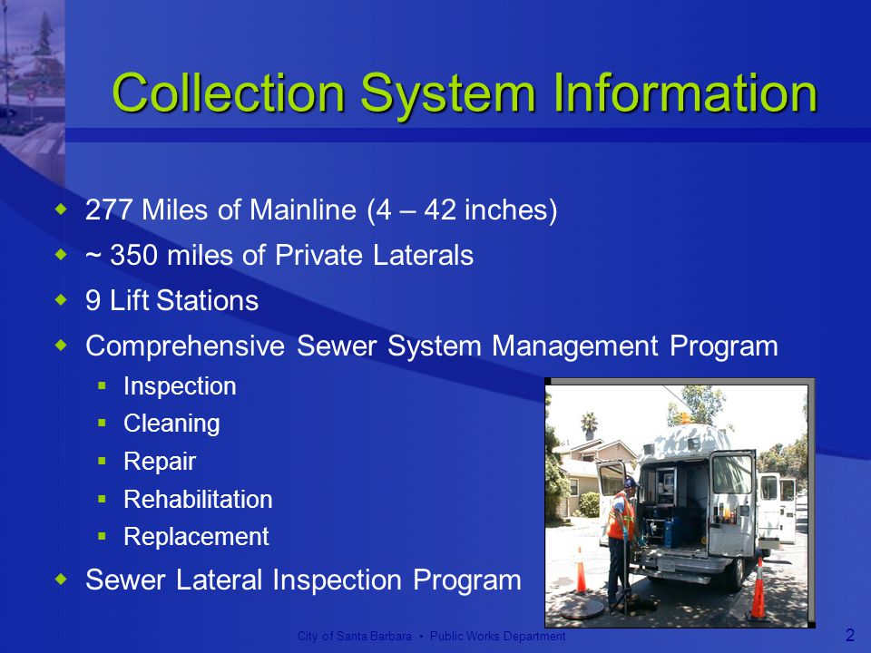 City of Santa Barbara Public Works Department 2 Collection System Information  277 Miles of Mainline (4 – 42 inches)  ~ 350 miles of Private Laterals  9 Lift Stations  Comprehensive Sewer System Management Program  Inspection  Cleaning  Repair  Rehabilitation  Replacement  Sewer Lateral Inspection Program
