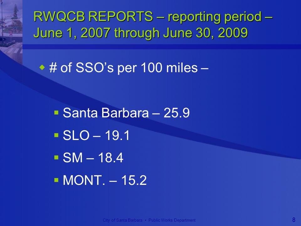 City of Santa Barbara Public Works Department 8 RWQCB REPORTS – reporting period – June 1, 2007 through June 30, 2009  # of SSO's per 100 miles –  Santa Barbara – 25.9  SLO – 19.1  SM – 18.4  MONT.