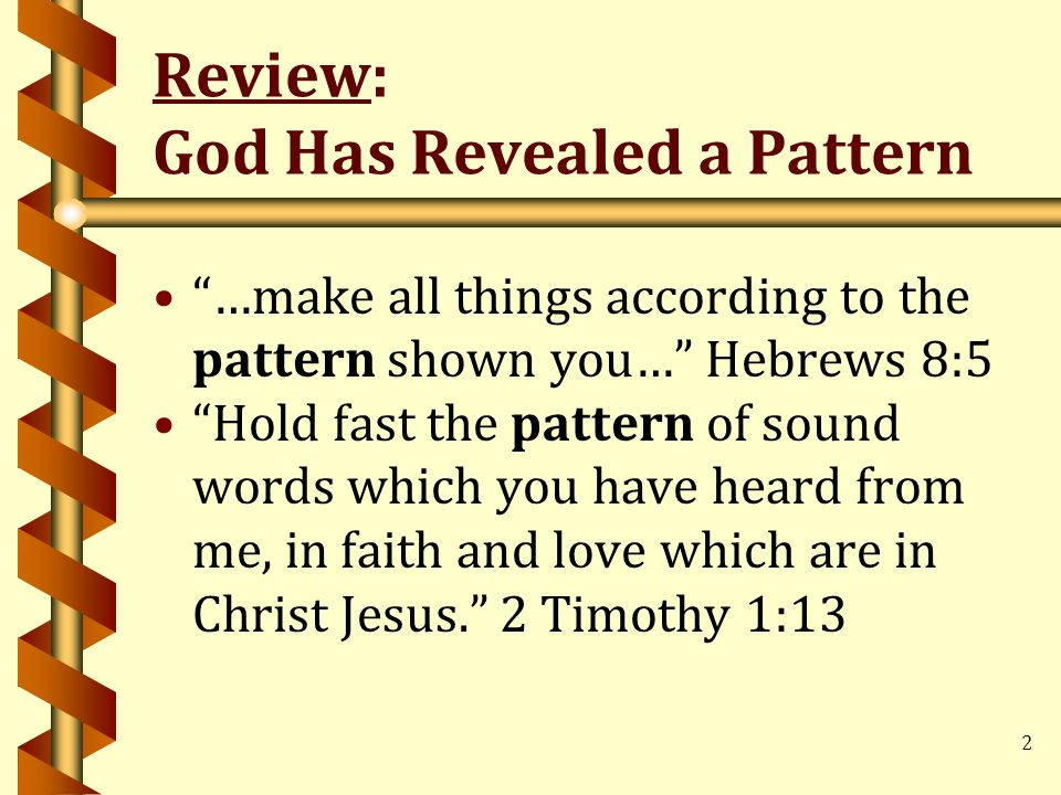 2 Review: God Has Revealed a Pattern …make all things according to the pattern shown you… Hebrews 8:5 Hold fast the pattern of sound words which you have heard from me, in faith and love which are in Christ Jesus. 2 Timothy 1:13