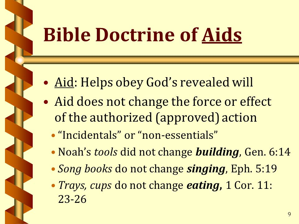 Bible Doctrine of Aids Aid: Helps obey God's revealed will Aid does not change the force or effect of the authorized (approved) action Incidentals or non-essentials Noah's tools did not change building, Gen.
