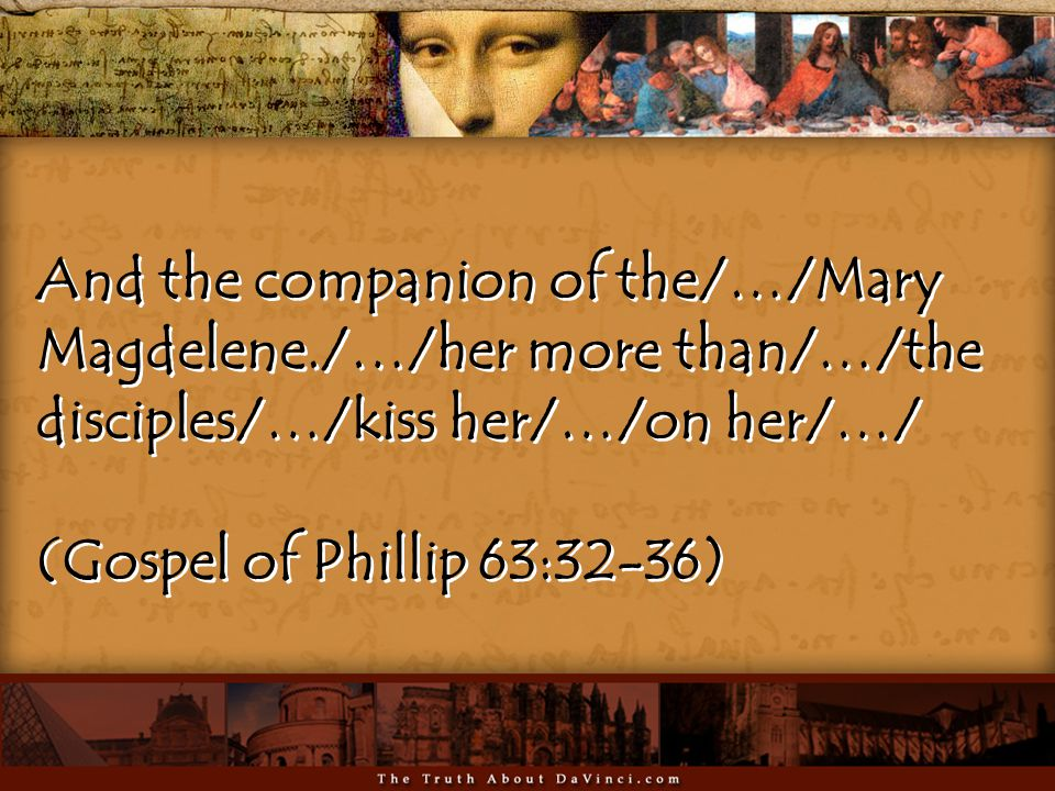 And the companion of the/…/Mary Magdelene./…/her more than/…/the disciples/…/kiss her/…/on her/…/ (Gospel of Phillip 63:32-36) And the companion of the/…/Mary Magdelene./…/her more than/…/the disciples/…/kiss her/…/on her/…/ (Gospel of Phillip 63:32-36)