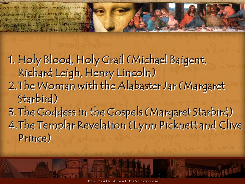 1.Holy Blood, Holy Grail (Michael Baigent, Richard Leigh, Henry Lincoln) 2.The Woman with the Alabaster Jar (Margaret Starbird) 3.The Goddess in the Gospels (Margaret Starbird) 4.The Templar Revelation (Lynn Picknett and Clive Prince) 1.Holy Blood, Holy Grail (Michael Baigent, Richard Leigh, Henry Lincoln) 2.The Woman with the Alabaster Jar (Margaret Starbird) 3.The Goddess in the Gospels (Margaret Starbird) 4.The Templar Revelation (Lynn Picknett and Clive Prince)