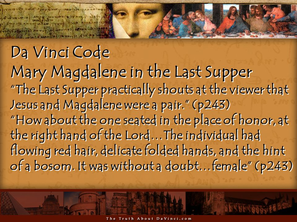 Da Vinci Code Mary Magdalene in the Last Supper The Last Supper practically shouts at the viewer that Jesus and Magdalene were a pair. (p243) How about the one seated in the place of honor, at the right hand of the Lord…The individual had flowing red hair, delicate folded hands, and the hint of a bosom.