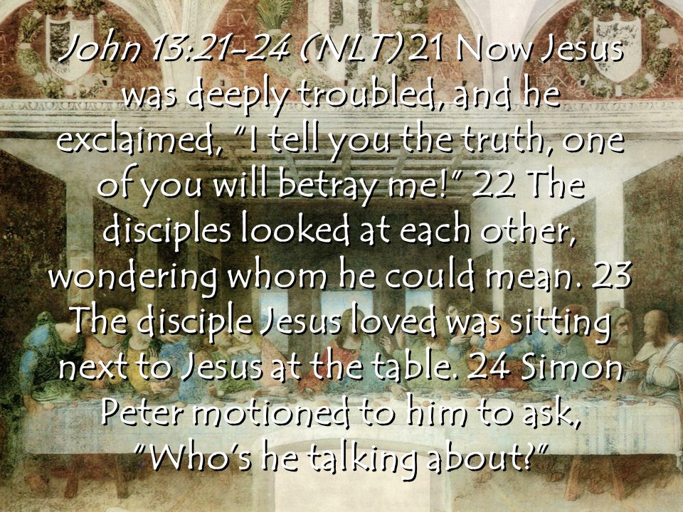 John 13:21-24 (NLT) 21 Now Jesus was deeply troubled, and he exclaimed, I tell you the truth, one of you will betray me! 22 The disciples looked at each other, wondering whom he could mean.
