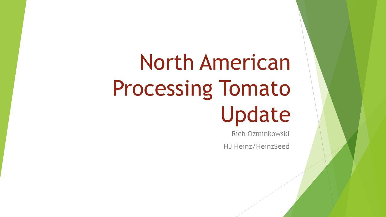North American Processing Tomato Update Rich Ozminkowski HJ Heinz/HeinzSeed
