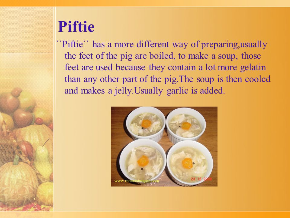 Piftie The first form is called tobă or, especially in Transylvania, caş de cap de porc , which looks like a huge sausage, with a diameter of 4 inches.