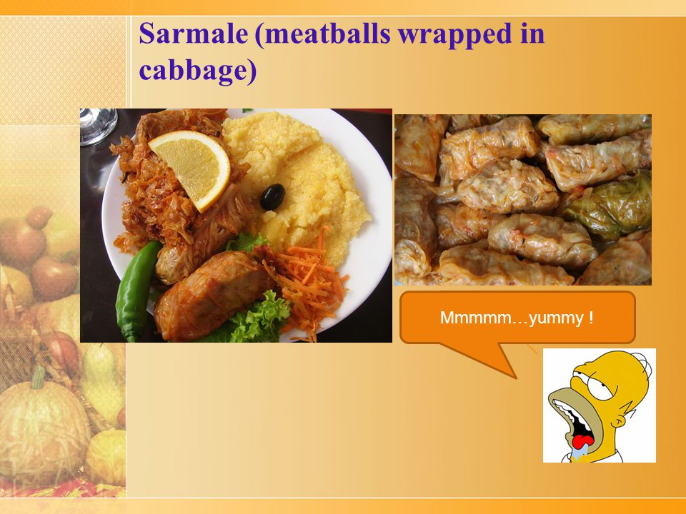 Sarmale (meatballs wrapped in cabbage) Sarma is a dish of cabbage rolled around a filling usually based on minced meat.