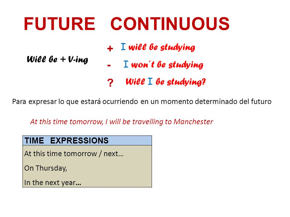 FUTURE CONTINUOUS Will be + V-ing I will be studying I won´t be studying Will I be studying.