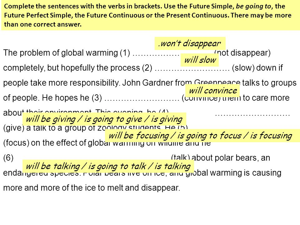 The problem of global warming (1) ……………………… (not disappear) completely, but hopefully the process (2) ……………………… (slow) down if people take more respon