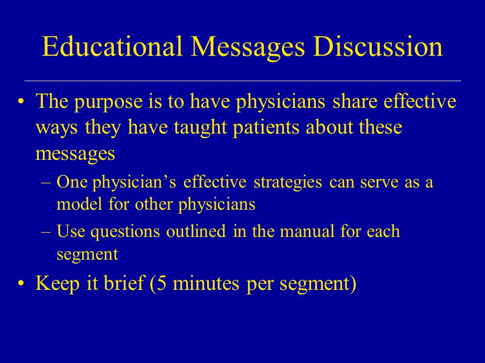 Educational Messages Discussion The purpose is to have physicians share effective ways they have taught patients about these messages –One physician's effective strategies can serve as a model for other physicians –Use questions outlined in the manual for each segment Keep it brief (5 minutes per segment)