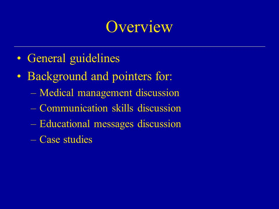 Overview General guidelines Background and pointers for: –Medical management discussion –Communication skills discussion –Educational messages discussion –Case studies