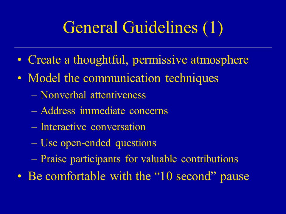 General Guidelines (1) Create a thoughtful, permissive atmosphere Model the communication techniques –Nonverbal attentiveness –Address immediate conce