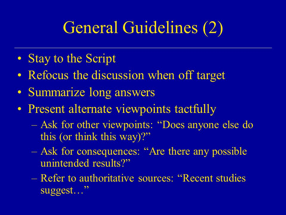 General Guidelines (2) Stay to the Script Refocus the discussion when off target Summarize long answers Present alternate viewpoints tactfully –Ask for other viewpoints: Does anyone else do this (or think this way)? –Ask for consequences: Are there any possible unintended results? –Refer to authoritative sources: Recent studies suggest…