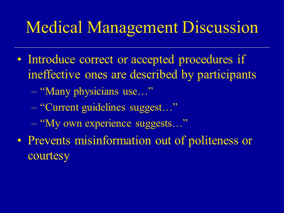Medical Management Discussion Introduce correct or accepted procedures if ineffective ones are described by participants – Many physicians use… – Current guidelines suggest… – My own experience suggests… Prevents misinformation out of politeness or courtesy