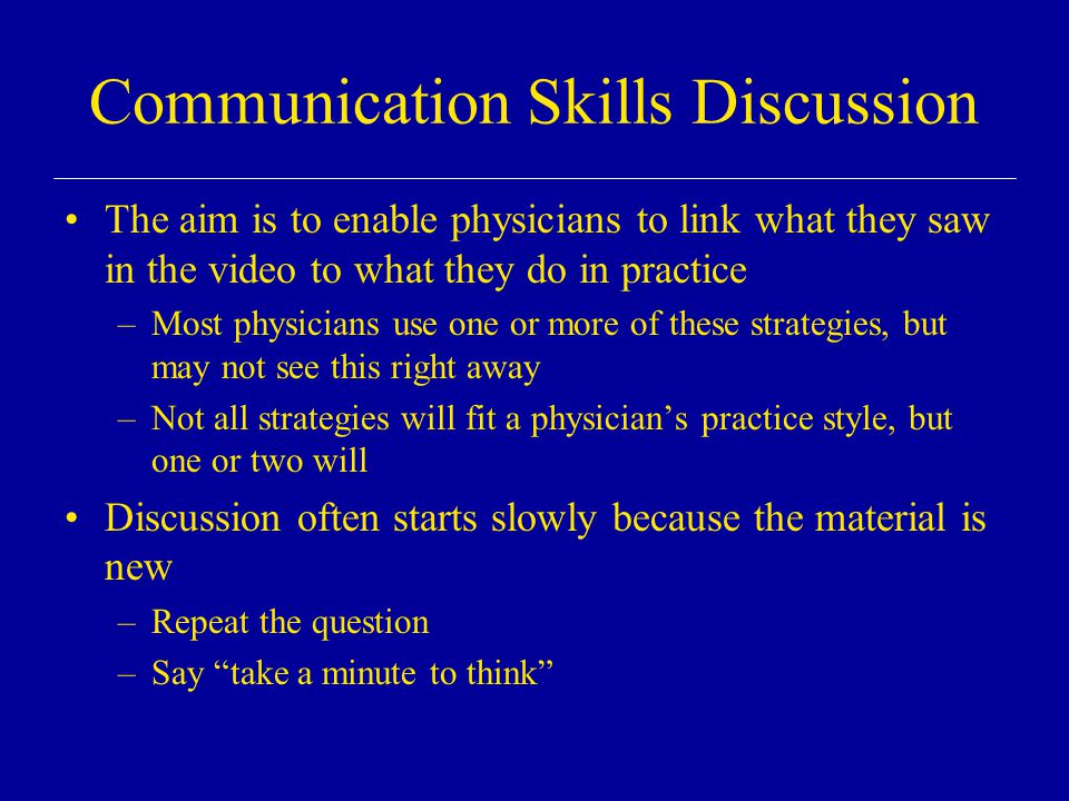 Communication Skills Discussion The aim is to enable physicians to link what they saw in the video to what they do in practice –Most physicians use one or more of these strategies, but may not see this right away –Not all strategies will fit a physician's practice style, but one or two will Discussion often starts slowly because the material is new –Repeat the question –Say take a minute to think