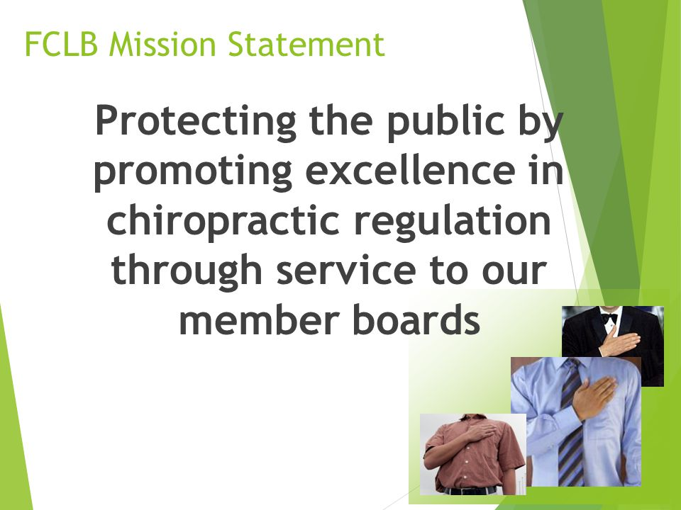 FCLB Mission Statement Protecting the public by promoting excellence in chiropractic regulation through service to our member boards