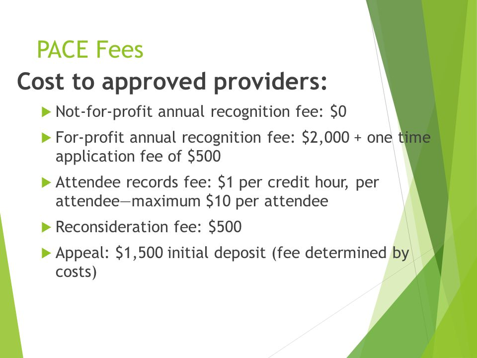 PACE Fees Cost to approved providers:  Not-for-profit annual recognition fee: $0  For-profit annual recognition fee: $2,000 + one time application fee of $500  Attendee records fee: $1 per credit hour, per attendee—maximum $10 per attendee  Reconsideration fee: $500  Appeal: $1,500 initial deposit (fee determined by costs)