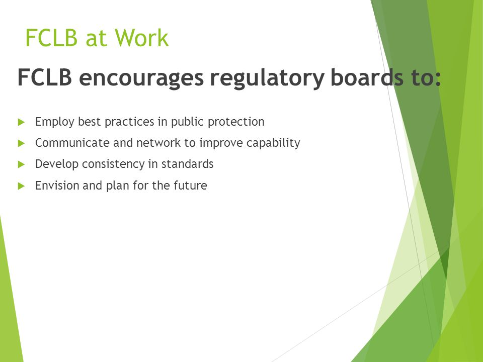 FCLB at Work FCLB encourages regulatory boards to:  Employ best practices in public protection  Communicate and network to improve capability  Develop consistency in standards  Envision and plan for the future