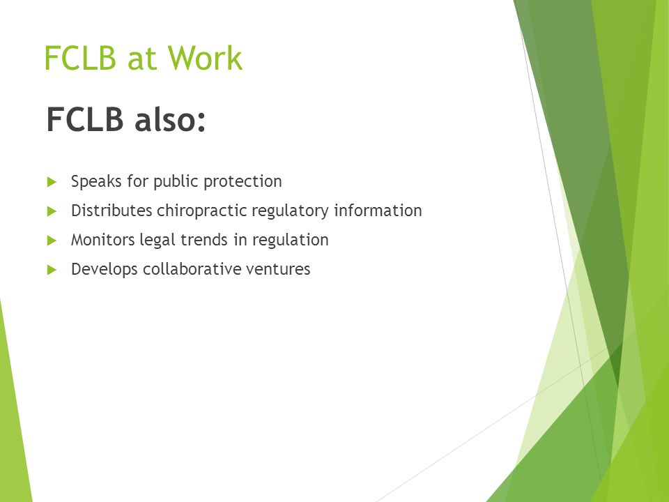 FCLB at Work FCLB also:  Speaks for public protection  Distributes chiropractic regulatory information  Monitors legal trends in regulation  Develops collaborative ventures