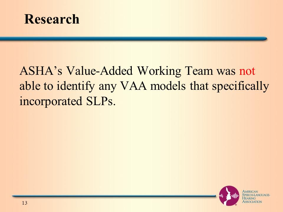 13 Research ASHA's Value-Added Working Team was not able to identify any VAA models that specifically incorporated SLPs.