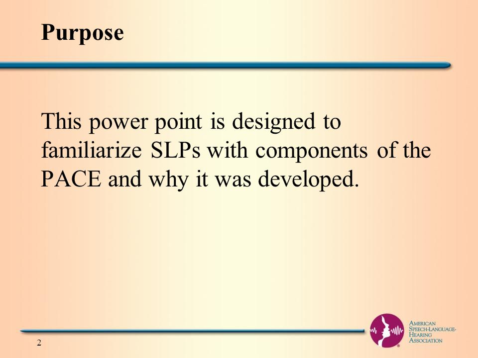 Purpose This power point is designed to familiarize SLPs with components of the PACE and why it was developed.
